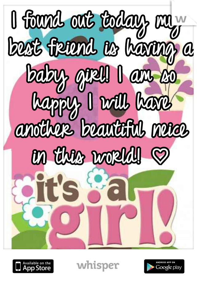 I found out today my best friend is having a baby girl! I am so happy I will have another beautiful neice in this world! ♡
