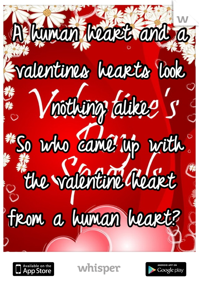 A human heart and a valentines hearts look nothing alike  So who came up with the valentine heart from a human heart?