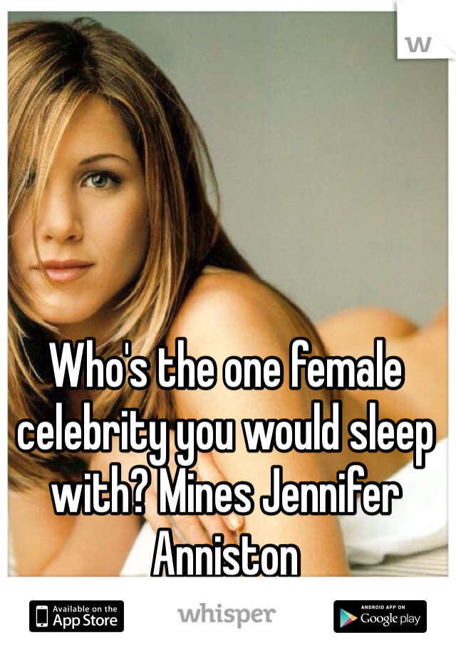 Who's the one female celebrity you would sleep with? Mines Jennifer Anniston