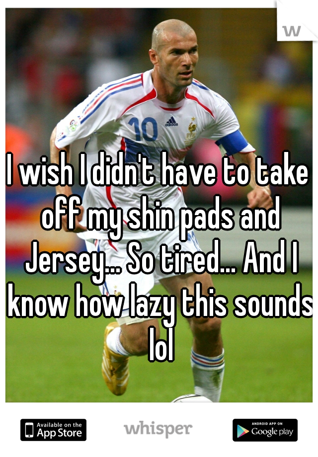 I wish I didn't have to take off my shin pads and Jersey... So tired... And I know how lazy this sounds lol