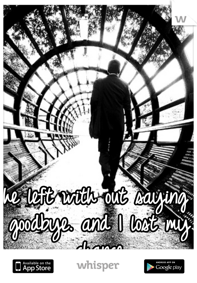 he left with out saying goodbye. and I lost my chance
