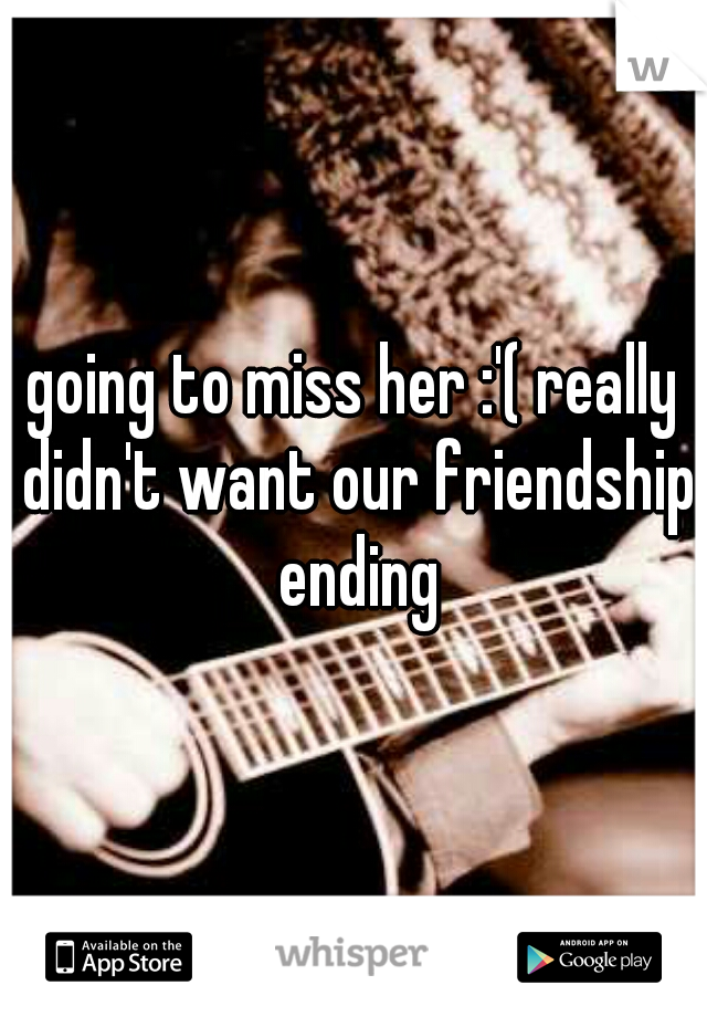 going to miss her :'( really didn't want our friendship ending