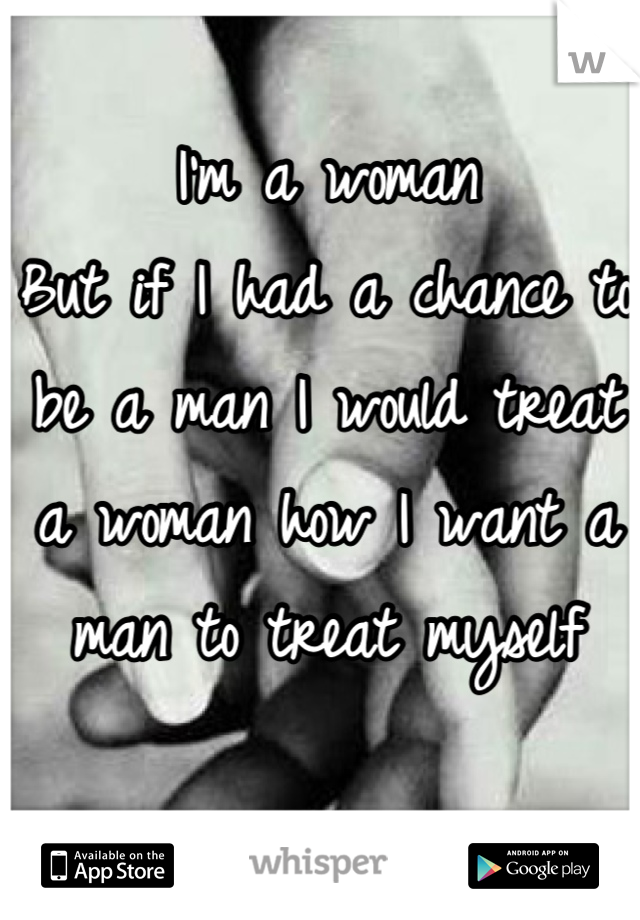 I'm a woman But if I had a chance to be a man I would treat a woman how I want a man to treat myself