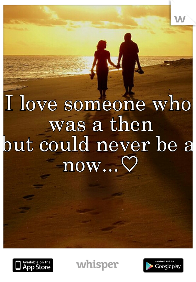I love someone who was a then but could never be a now...♡