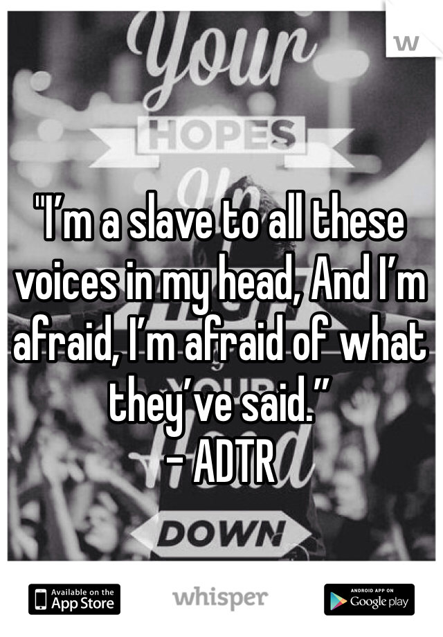 """I'm a slave to all these voices in my head, And I'm afraid, I'm afraid of what they've said."" - ADTR"