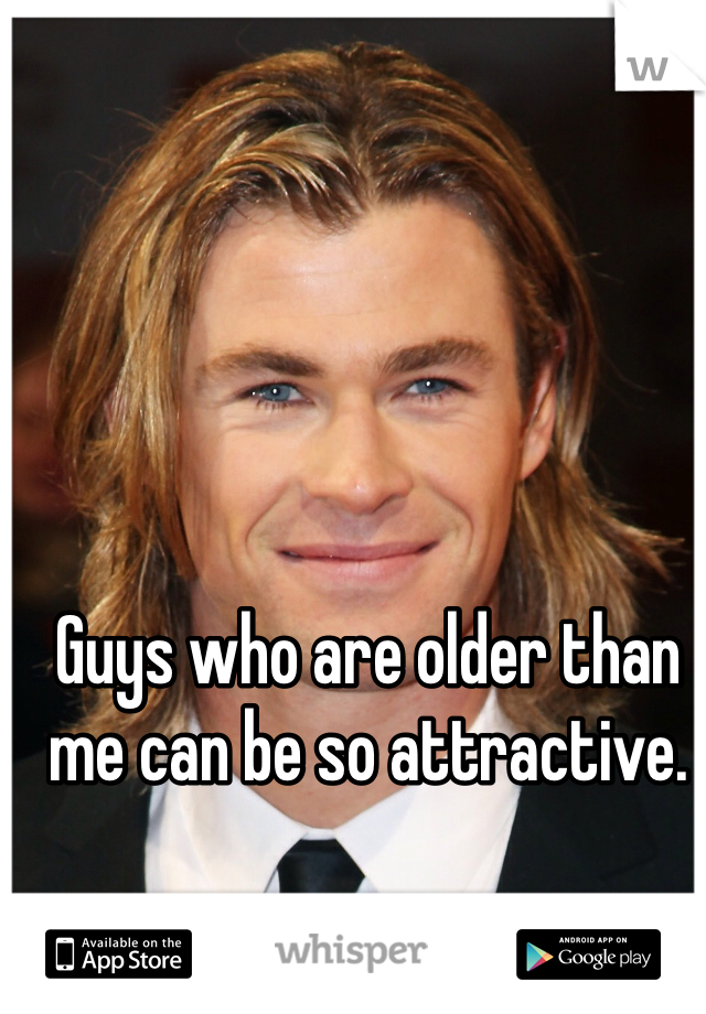 Guys who are older than me can be so attractive.