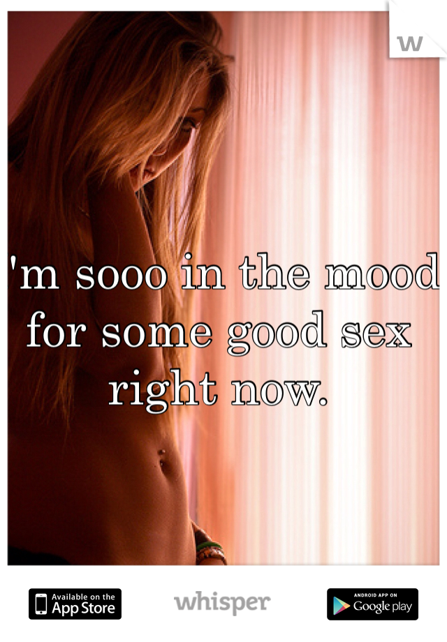 I'm sooo in the mood for some good sex right now.