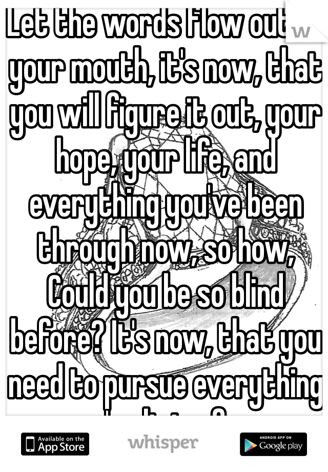 Let the words flow out of your mouth, it's now, that you will figure it out, your hope, your life, and everything you've been through now, so how, Could you be so blind before? It's now, that you need to pursue everything you're living for...