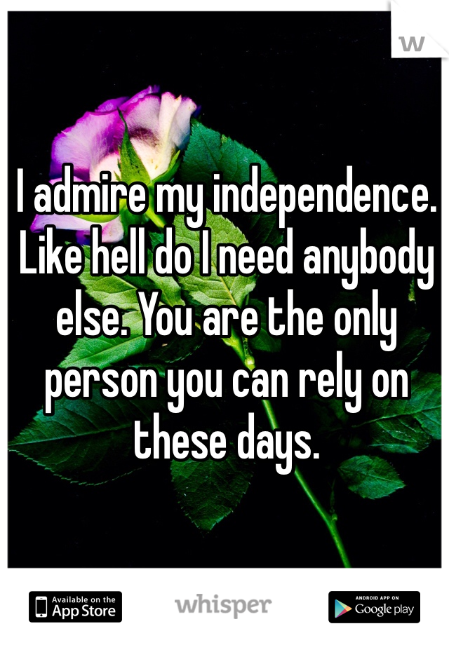 I admire my independence. Like hell do I need anybody else. You are the only person you can rely on these days.