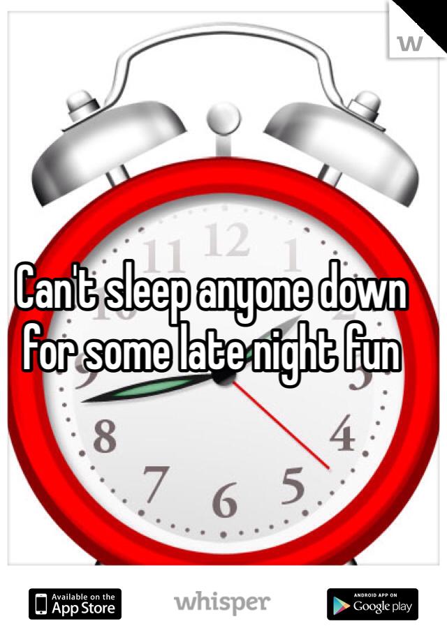 Can't sleep anyone down for some late night fun
