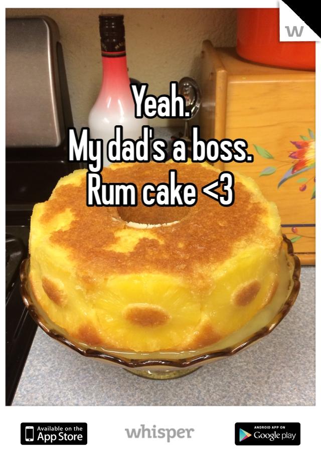 Yeah. My dad's a boss.  Rum cake <3