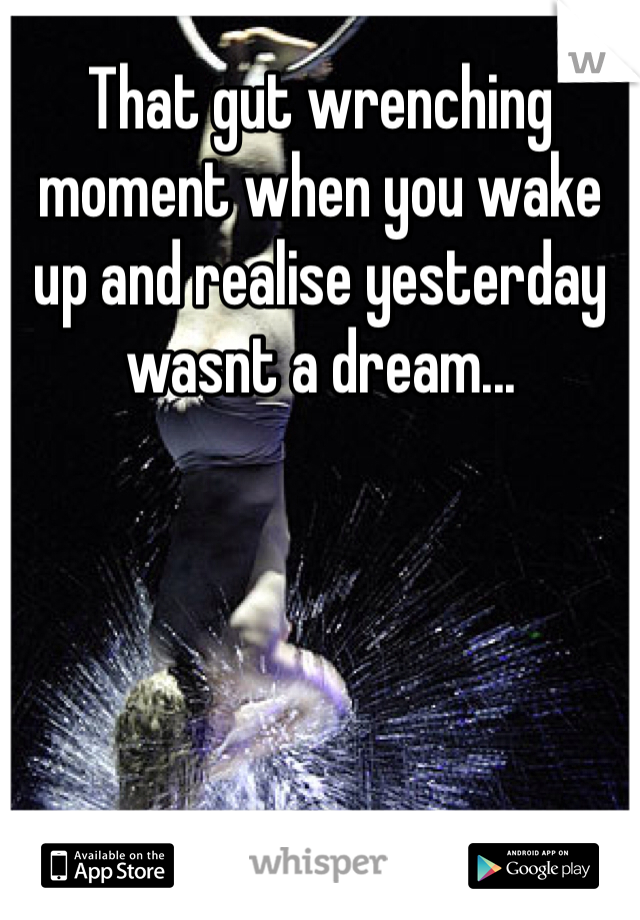 That gut wrenching moment when you wake up and realise yesterday wasnt a dream...