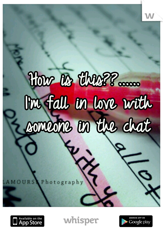 How is this??......  I'm fall in love with someone in the chat