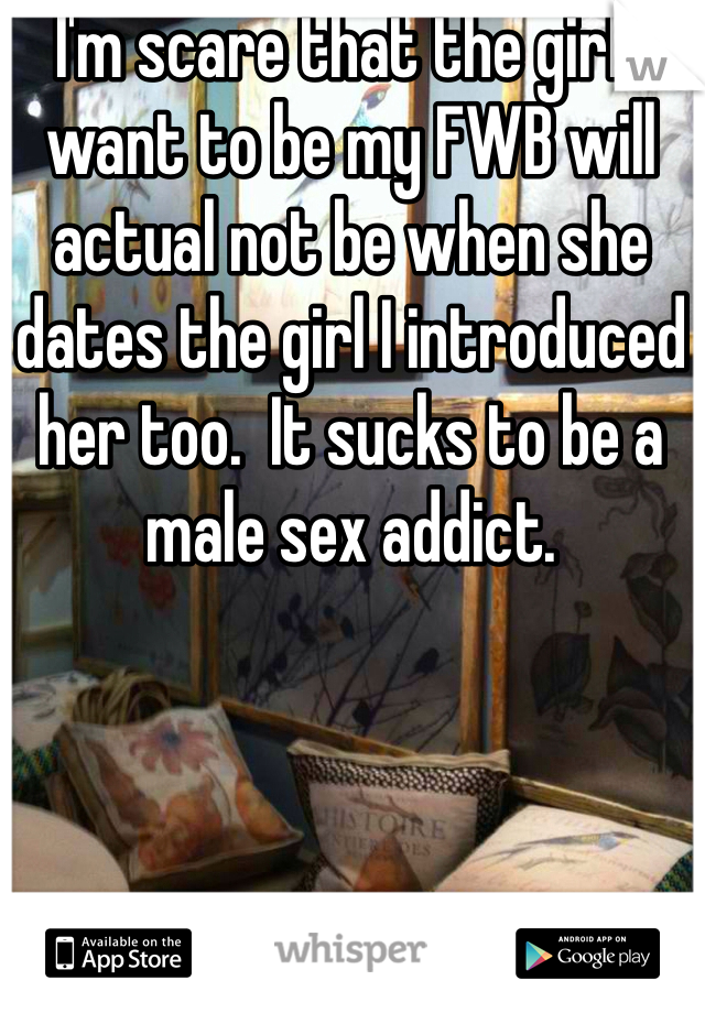I'm scare that the girl I want to be my FWB will actual not be when she dates the girl I introduced her too.  It sucks to be a male sex addict.
