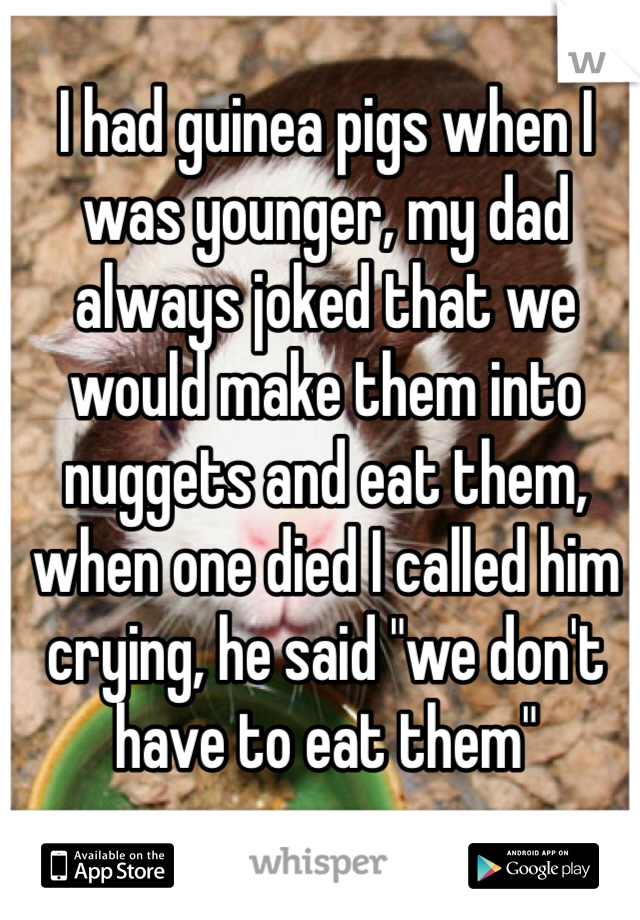 """I had guinea pigs when I was younger, my dad always joked that we would make them into nuggets and eat them, when one died I called him crying, he said """"we don't have to eat them"""""""