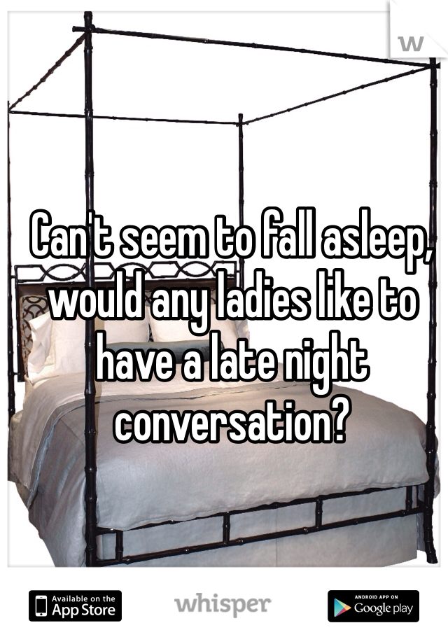 Can't seem to fall asleep, would any ladies like to have a late night conversation?