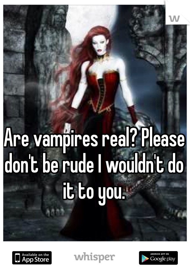 Are vampires real? Please don't be rude I wouldn't do it to you.