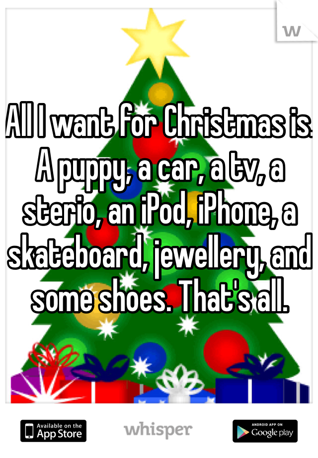 All I want for Christmas is. A puppy, a car, a tv, a sterio, an iPod, iPhone, a skateboard, jewellery, and some shoes. That's all.