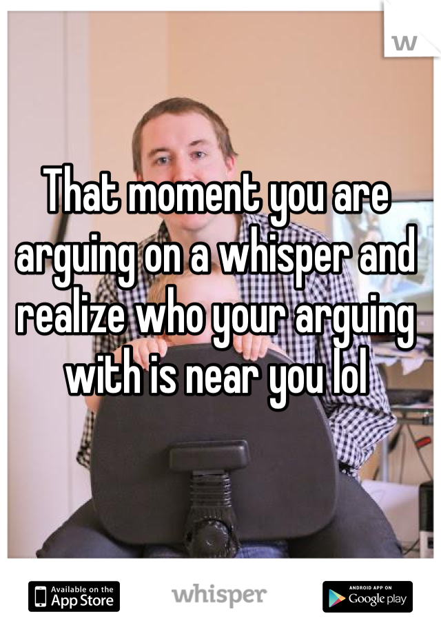 That moment you are arguing on a whisper and realize who your arguing with is near you lol