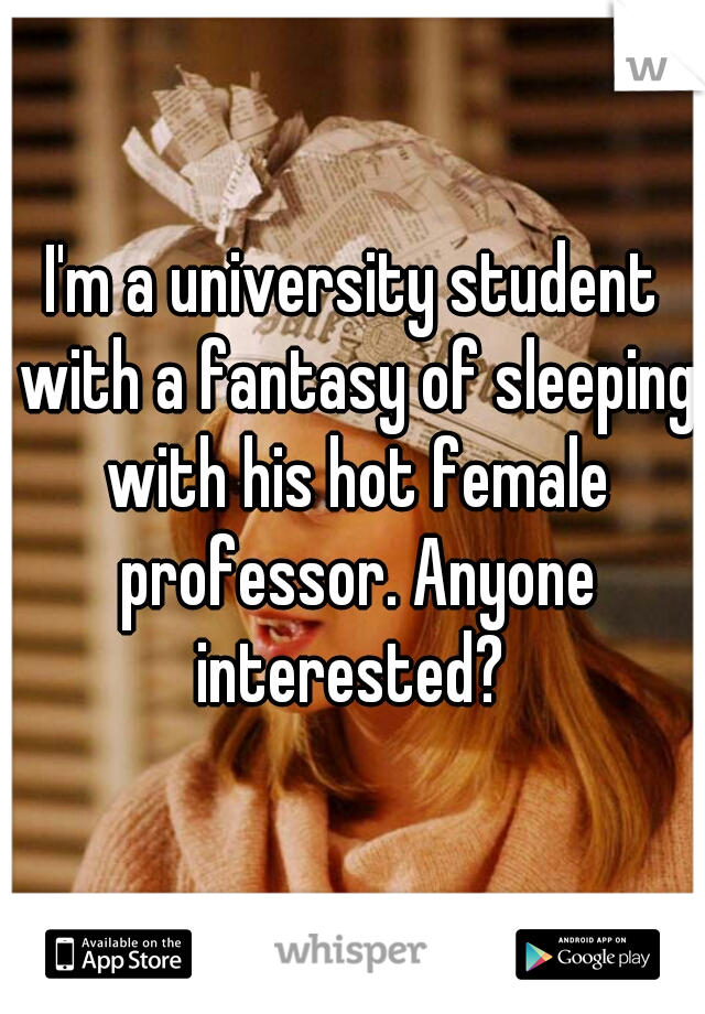 I'm a university student with a fantasy of sleeping with his hot female professor. Anyone interested?