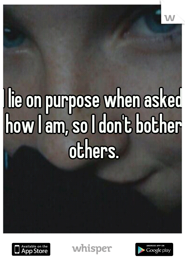I lie on purpose when asked how I am, so I don't bother others.