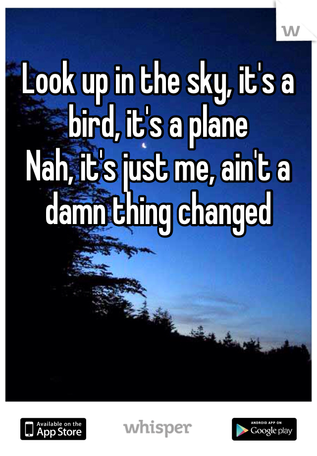 Look up in the sky, it's a bird, it's a plane Nah, it's just me, ain't a damn thing changed