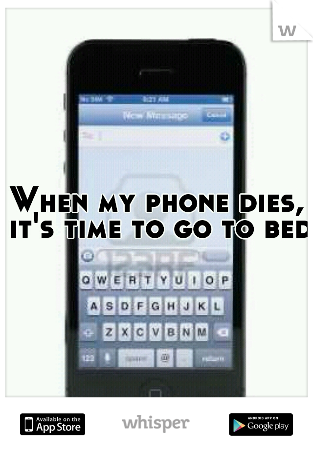When my phone dies, it's time to go to bed.