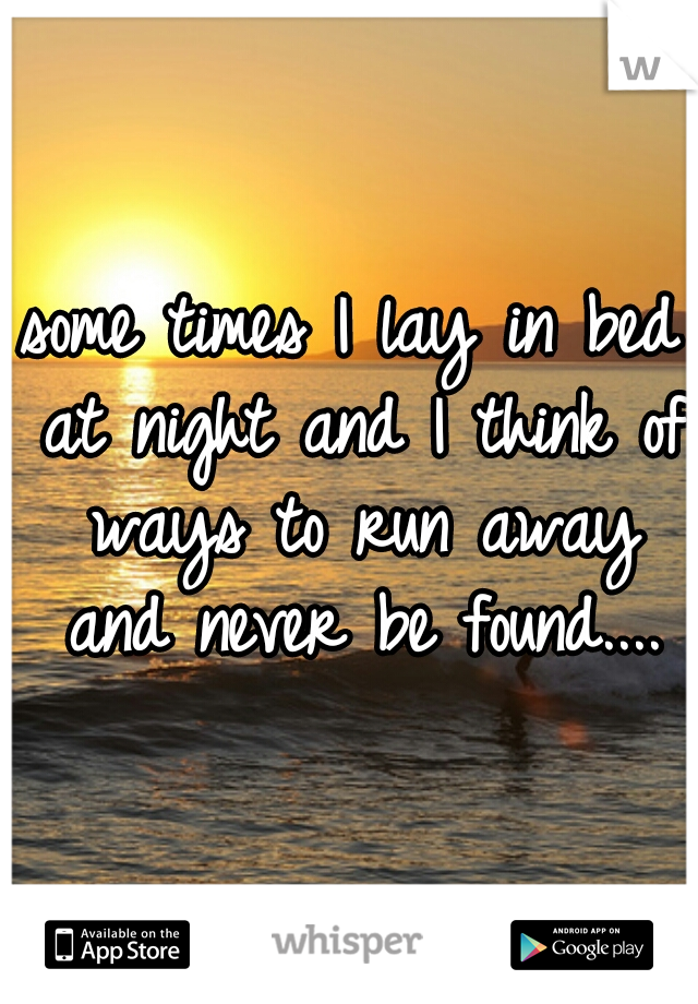 some times I lay in bed at night and I think of ways to run away and never be found....