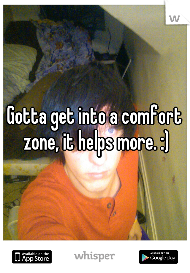 Gotta get into a comfort zone, it helps more. :)
