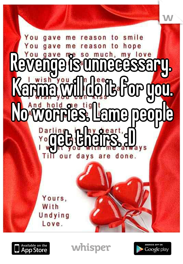 Revenge is unnecessary. Karma will do it for you. No worries. Lame people get theirs. :D
