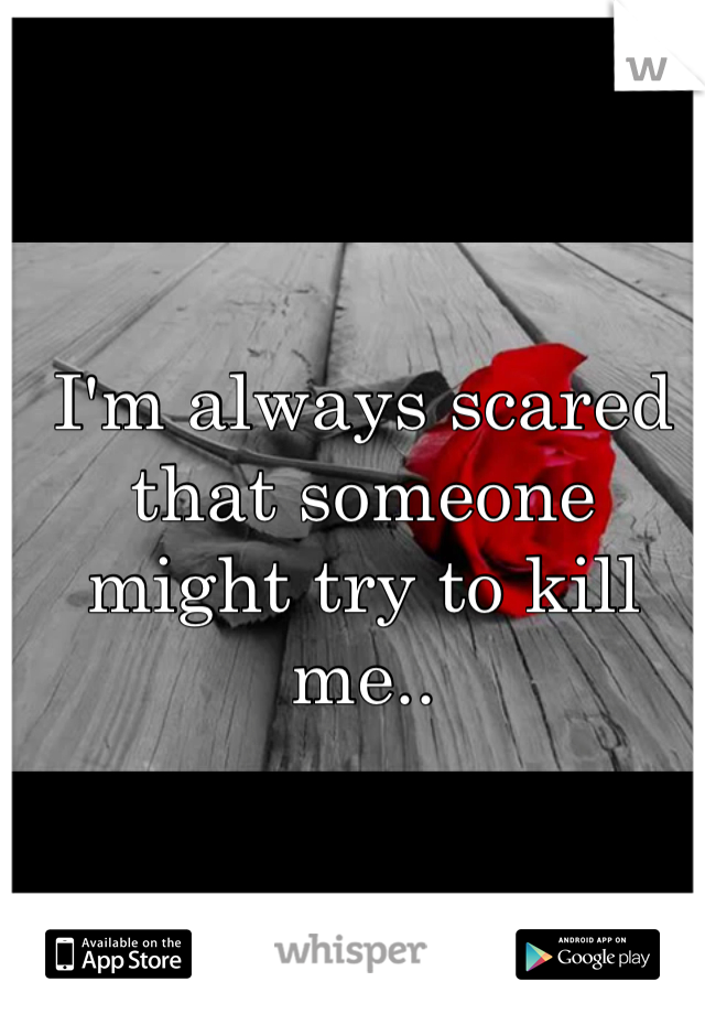 I'm always scared that someone might try to kill me..