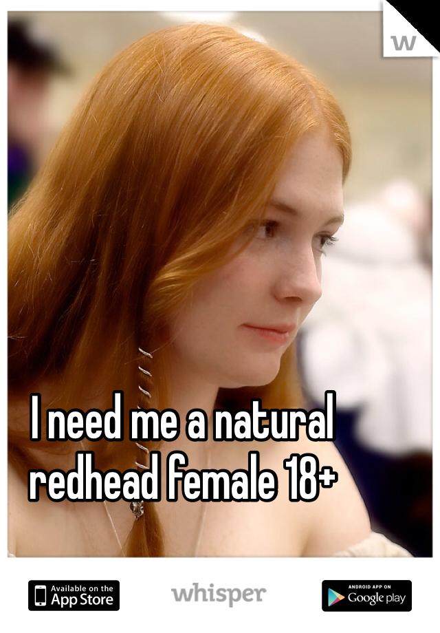 I need me a natural redhead female 18+