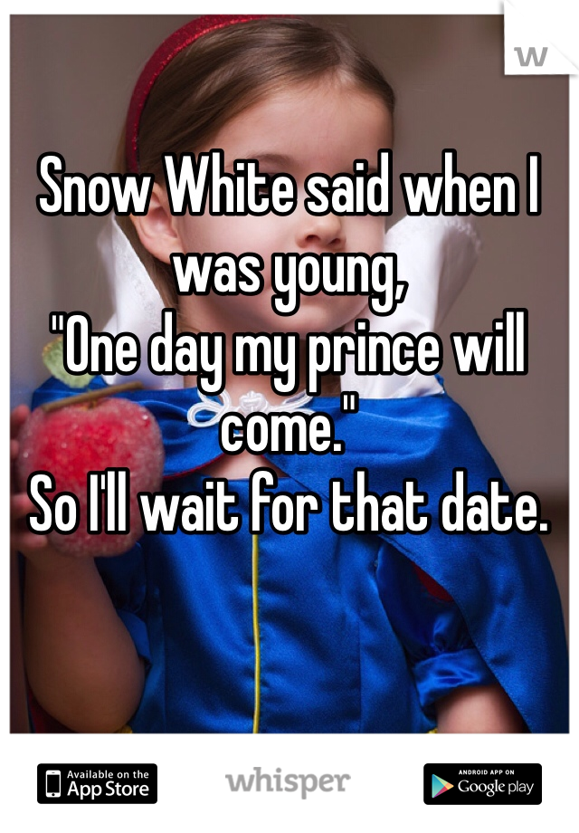"Snow White said when I was young, ""One day my prince will come."" So I'll wait for that date."