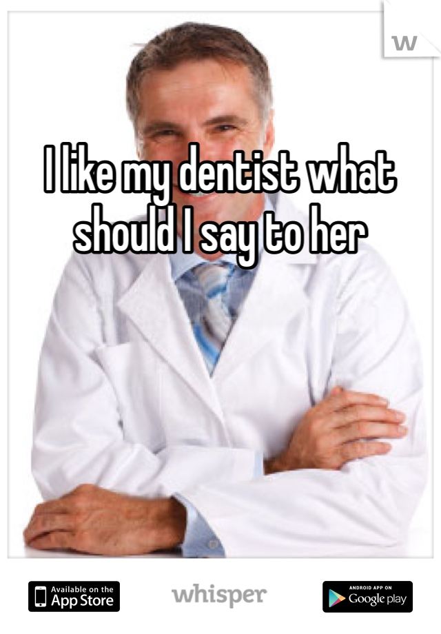 I like my dentist what should I say to her