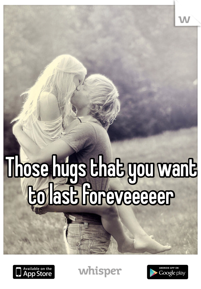 Those hugs that you want to last foreveeeeer