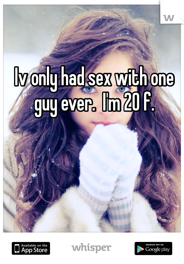 Iv only had sex with one guy ever.  I'm 20 f.