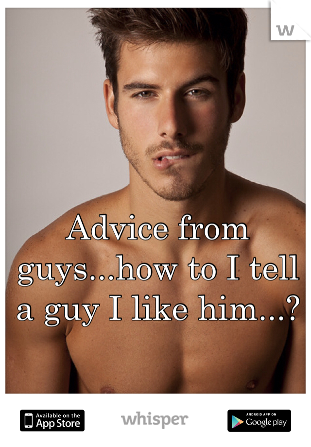 Advice from guys...how to I tell a guy I like him...?