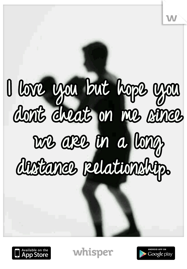 I love you but hope you dont cheat on me since we are in a long distance relationship.