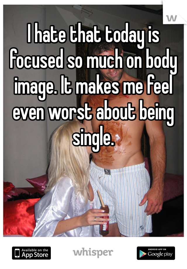 I hate that today is focused so much on body image. It makes me feel even worst about being single.