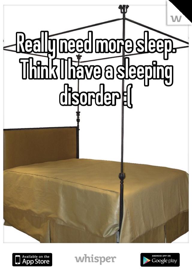 Really need more sleep. Think I have a sleeping disorder :(