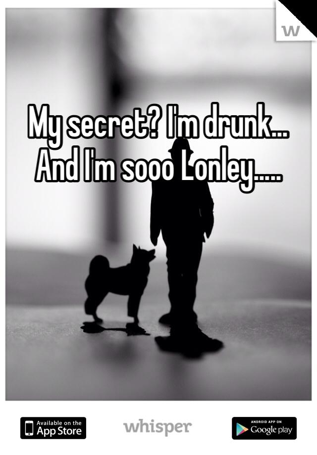 My secret? I'm drunk... And I'm sooo Lonley.....
