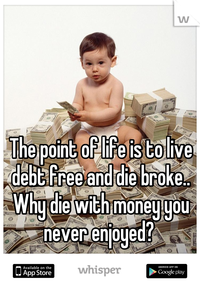 The point of life is to live debt free and die broke.. Why die with money you never enjoyed?