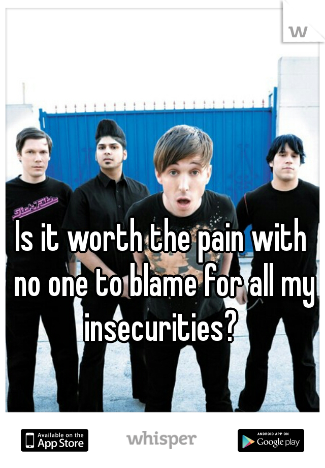 Is it worth the pain with no one to blame for all my insecurities?