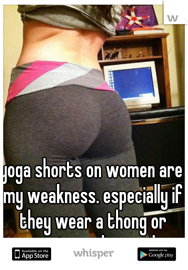 yoga shorts on women are my weakness. especially if they wear a thong or g-string underneath