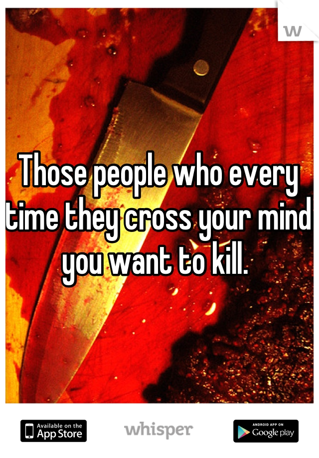 Those people who every time they cross your mind you want to kill.