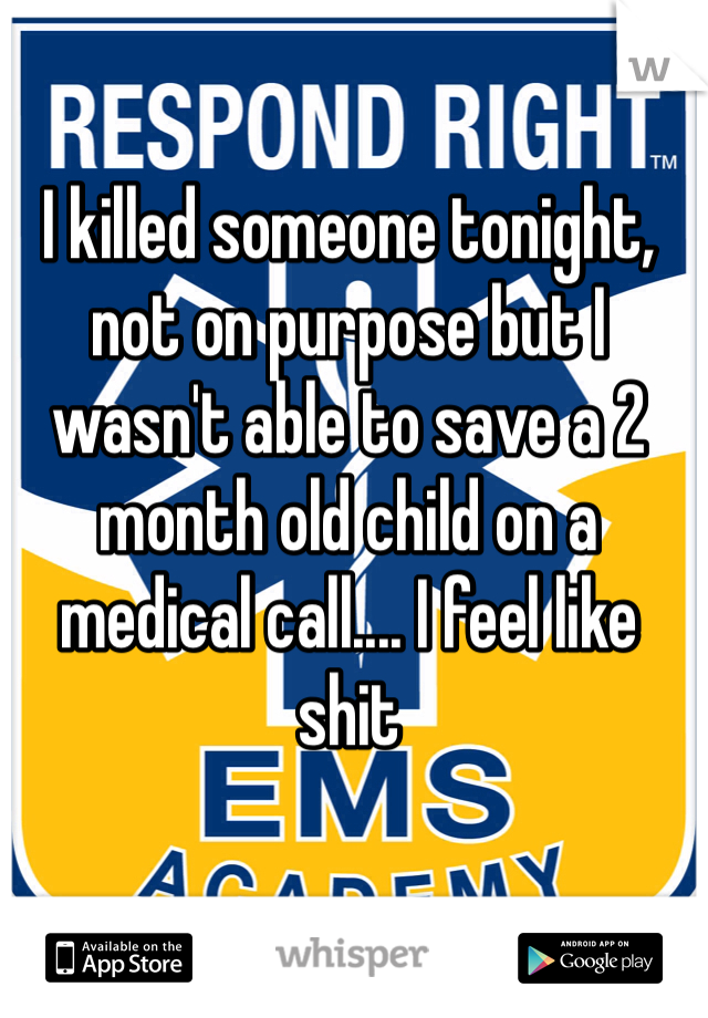 I killed someone tonight, not on purpose but I wasn't able to save a 2 month old child on a medical call.... I feel like shit