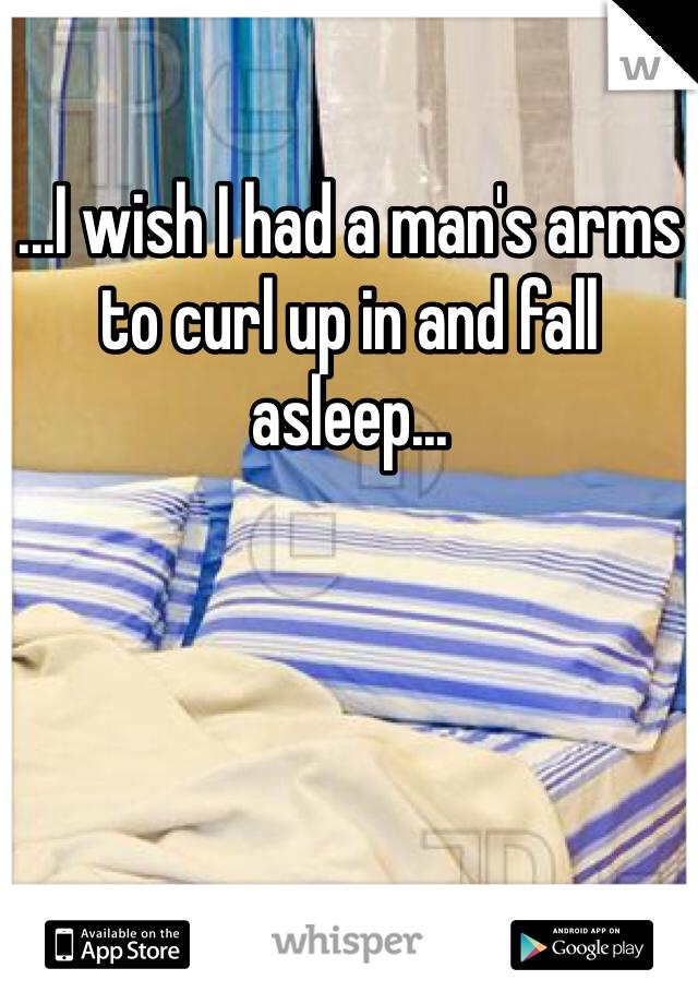 ...I wish I had a man's arms to curl up in and fall asleep...