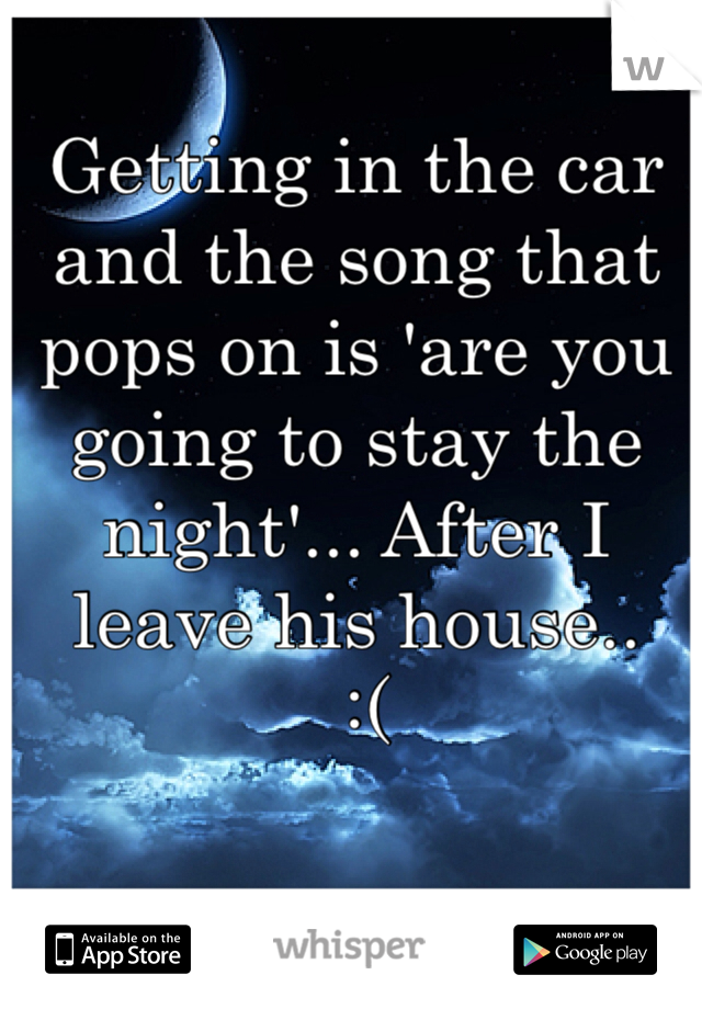 Getting in the car and the song that pops on is 'are you going to stay the night'... After I leave his house..   :(