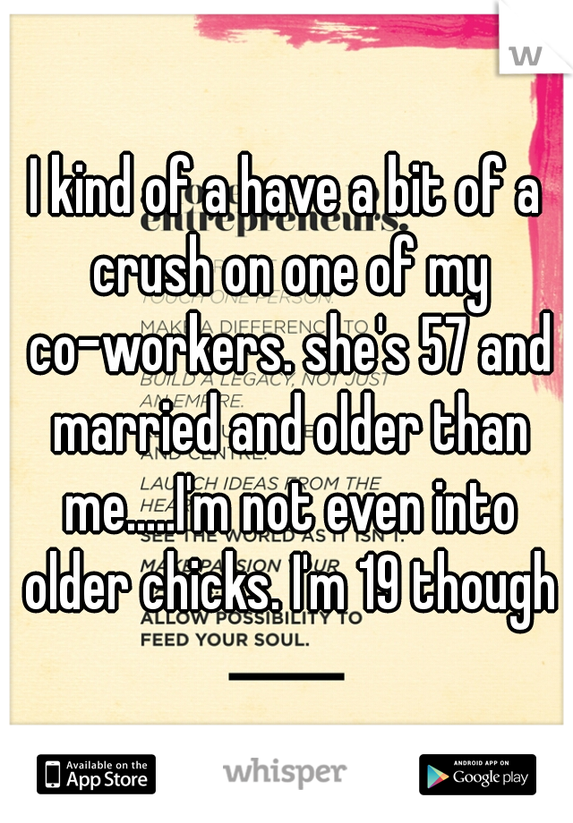 I kind of a have a bit of a crush on one of my co-workers. she's 57 and married and older than me.....I'm not even into older chicks. I'm 19 though