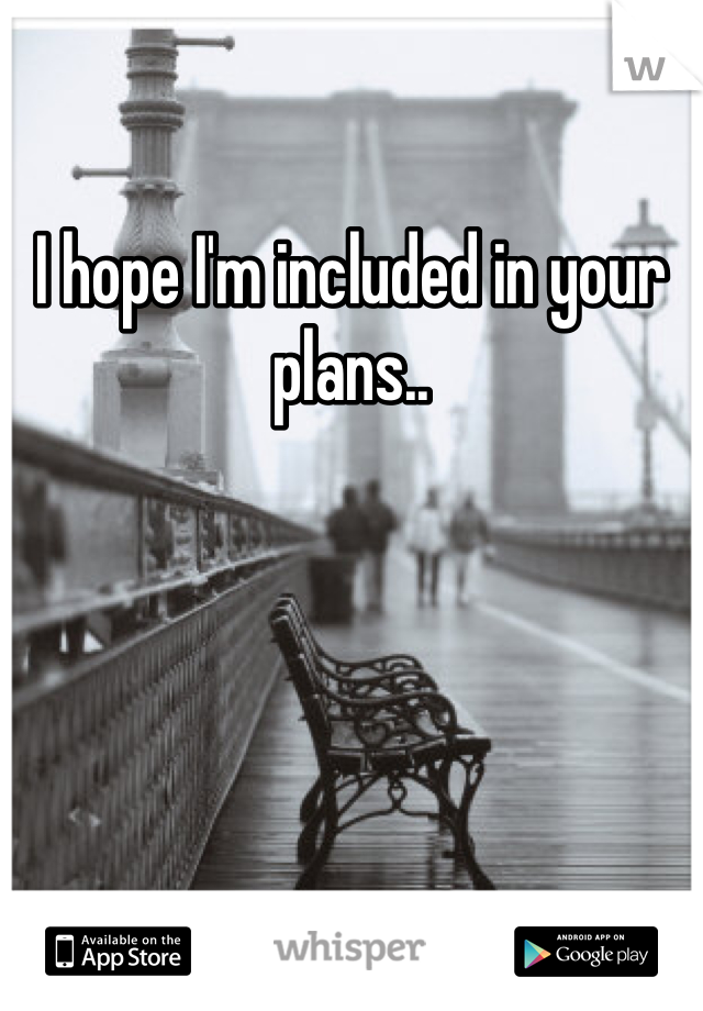 I hope I'm included in your plans..